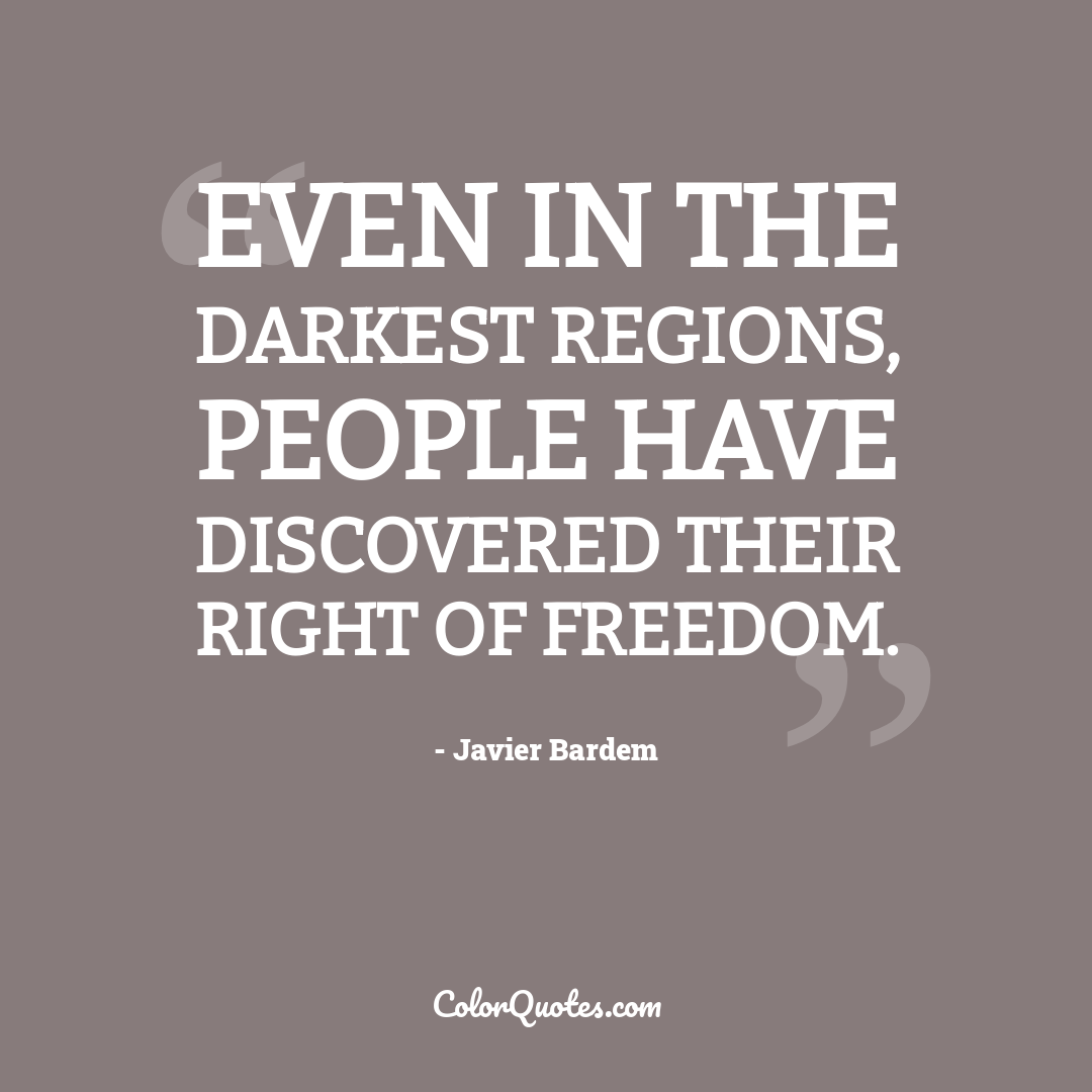 Even in the darkest regions, people have discovered their right of freedom.