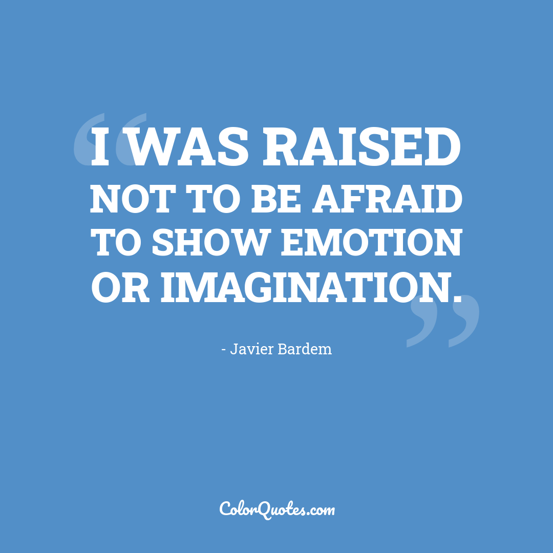 I was raised not to be afraid to show emotion or imagination.