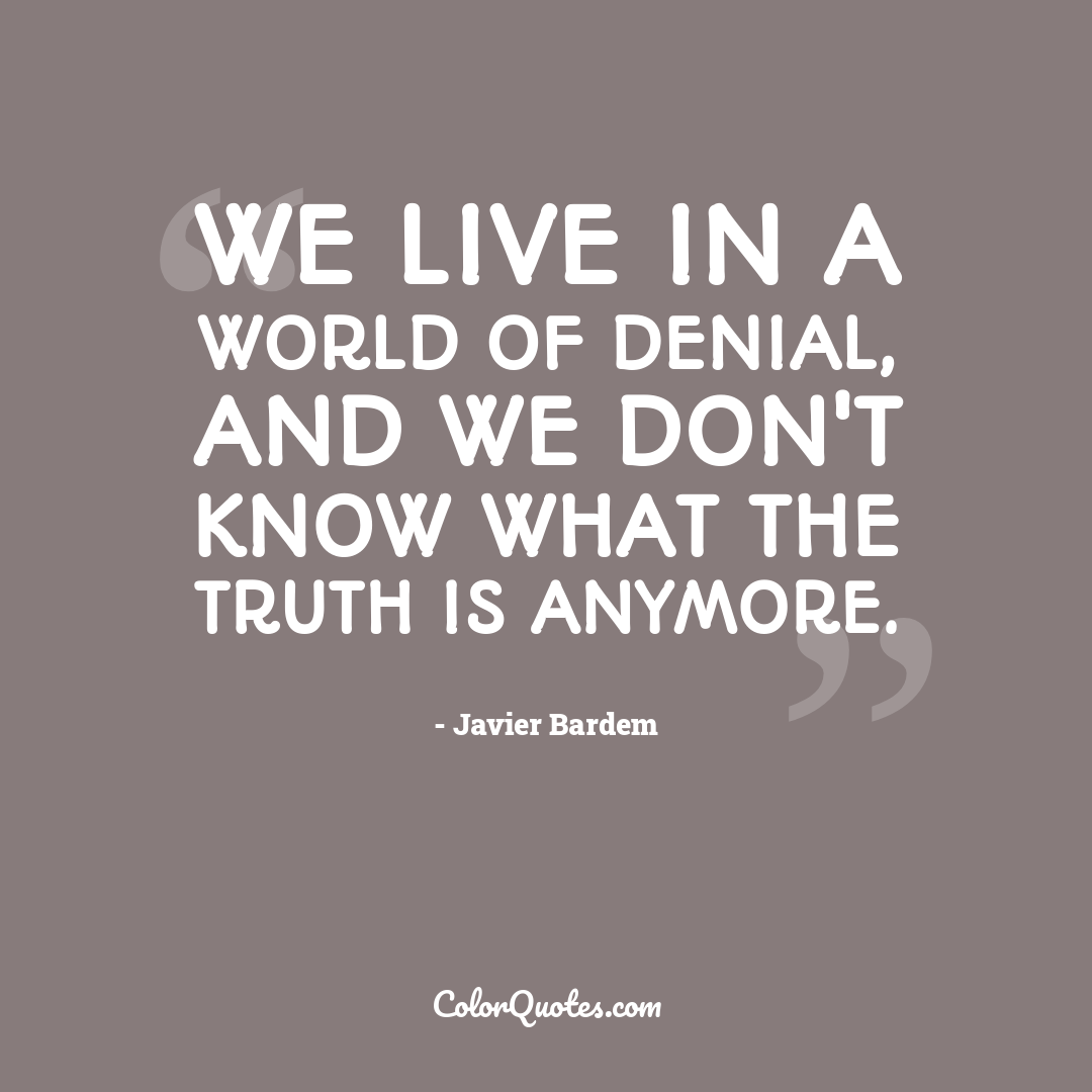 We live in a world of denial, and we don't know what the truth is anymore.