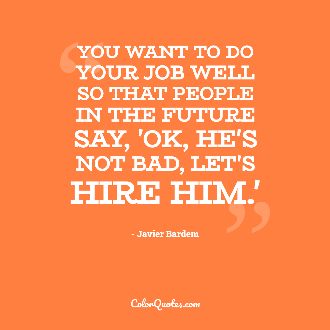 You want to do your job well so that people in the future say, 'OK, he's not bad, let's hire him.'