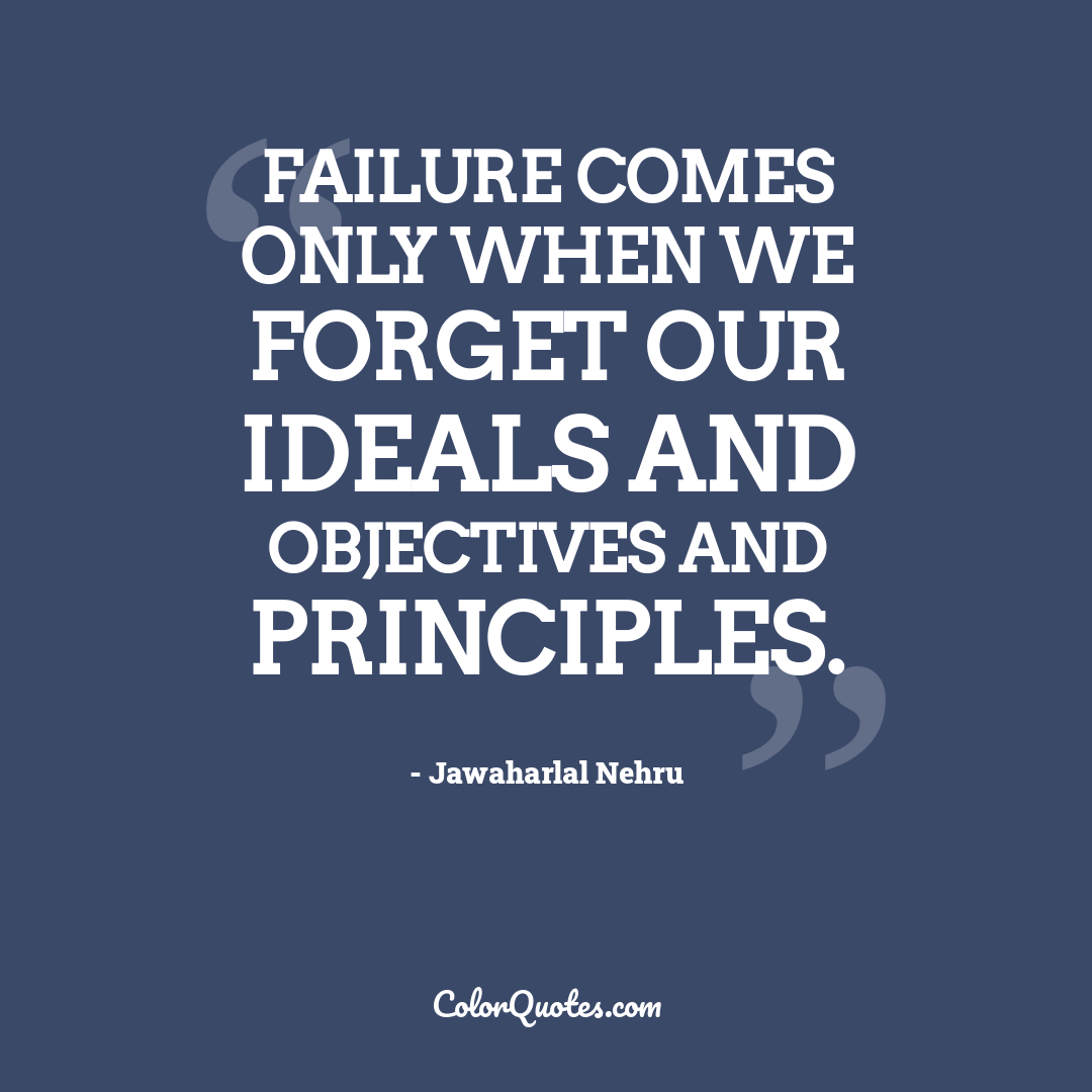 Failure comes only when we forget our ideals and objectives and principles.