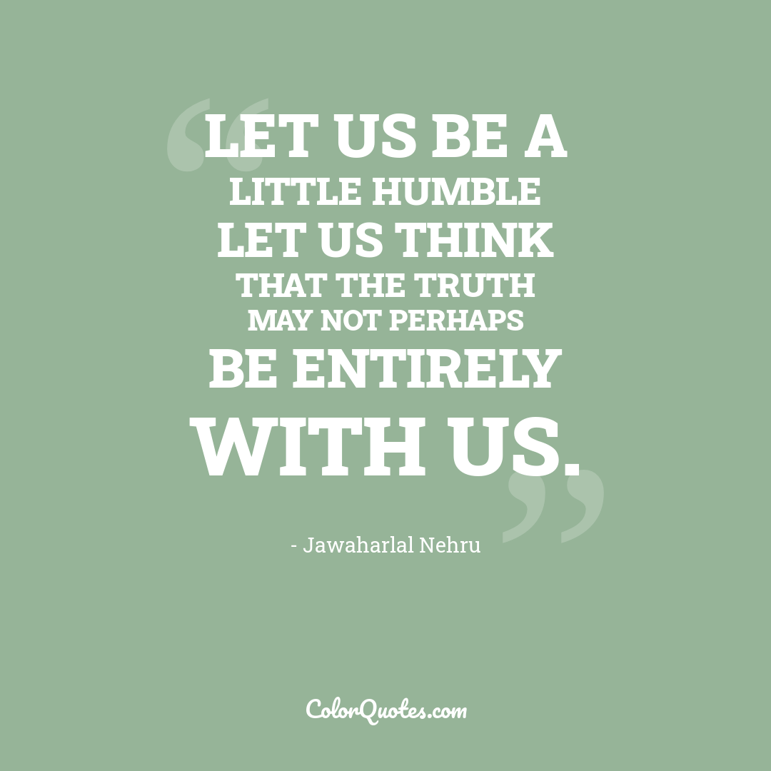 Let us be a little humble let us think that the truth may not perhaps be entirely with us.