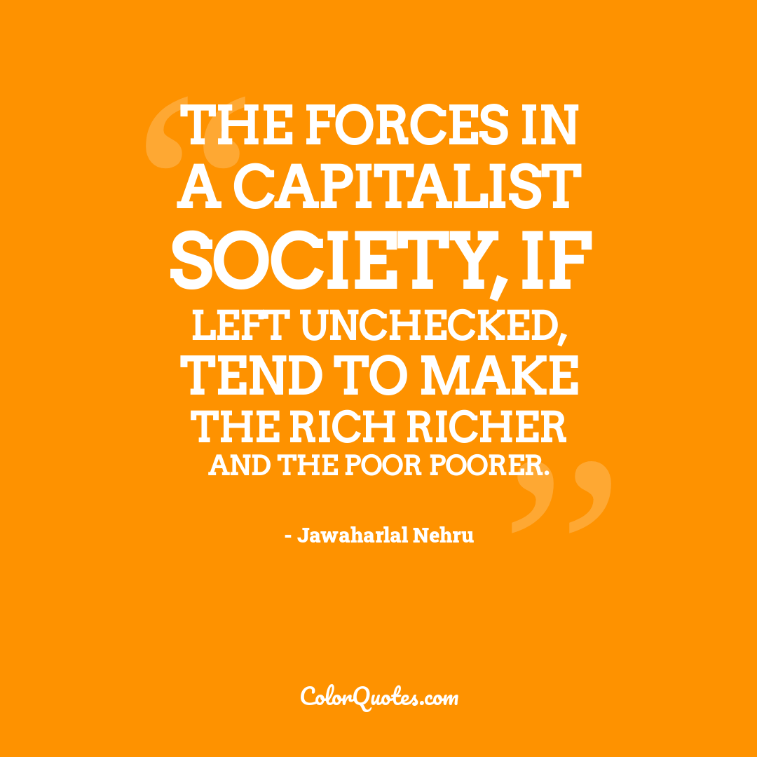 The forces in a capitalist society, if left unchecked, tend to make the rich richer and the poor poorer.