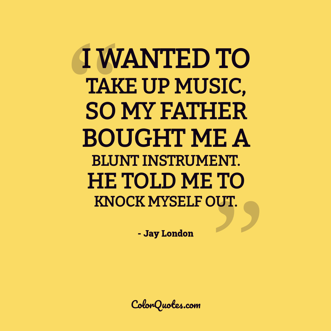 I wanted to take up music, so my father bought me a blunt instrument. He told me to knock myself out.