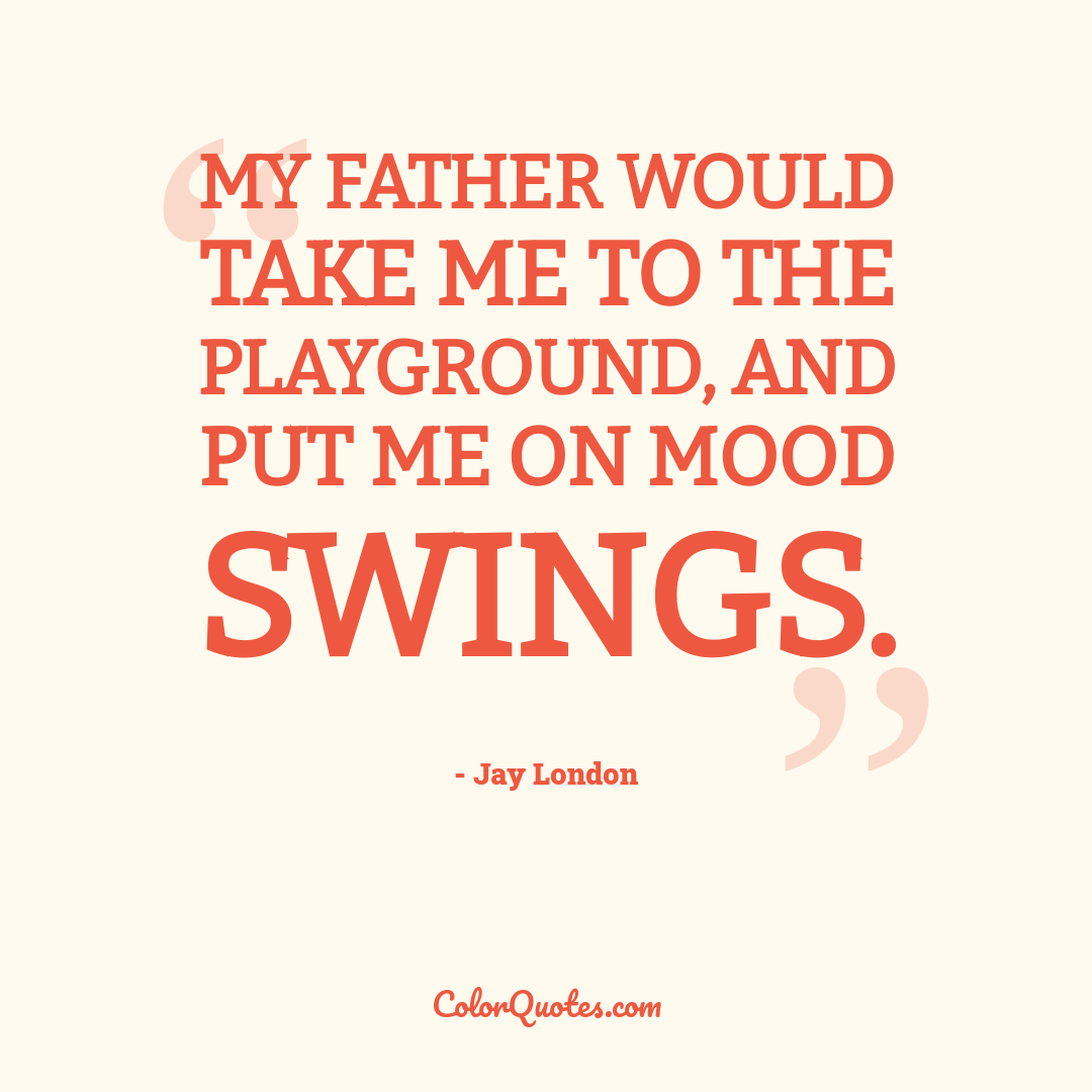 My father would take me to the playground, and put me on mood swings.
