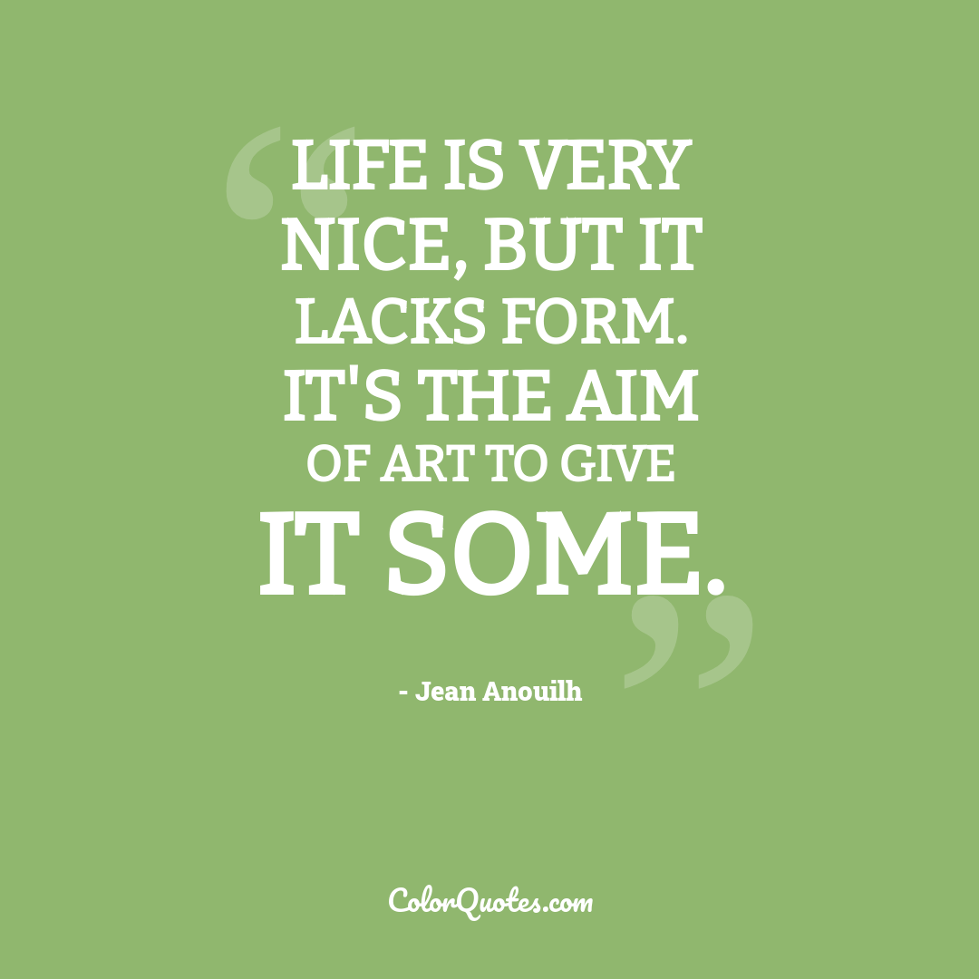 Life is very nice, but it lacks form. It's the aim of art to give it some.