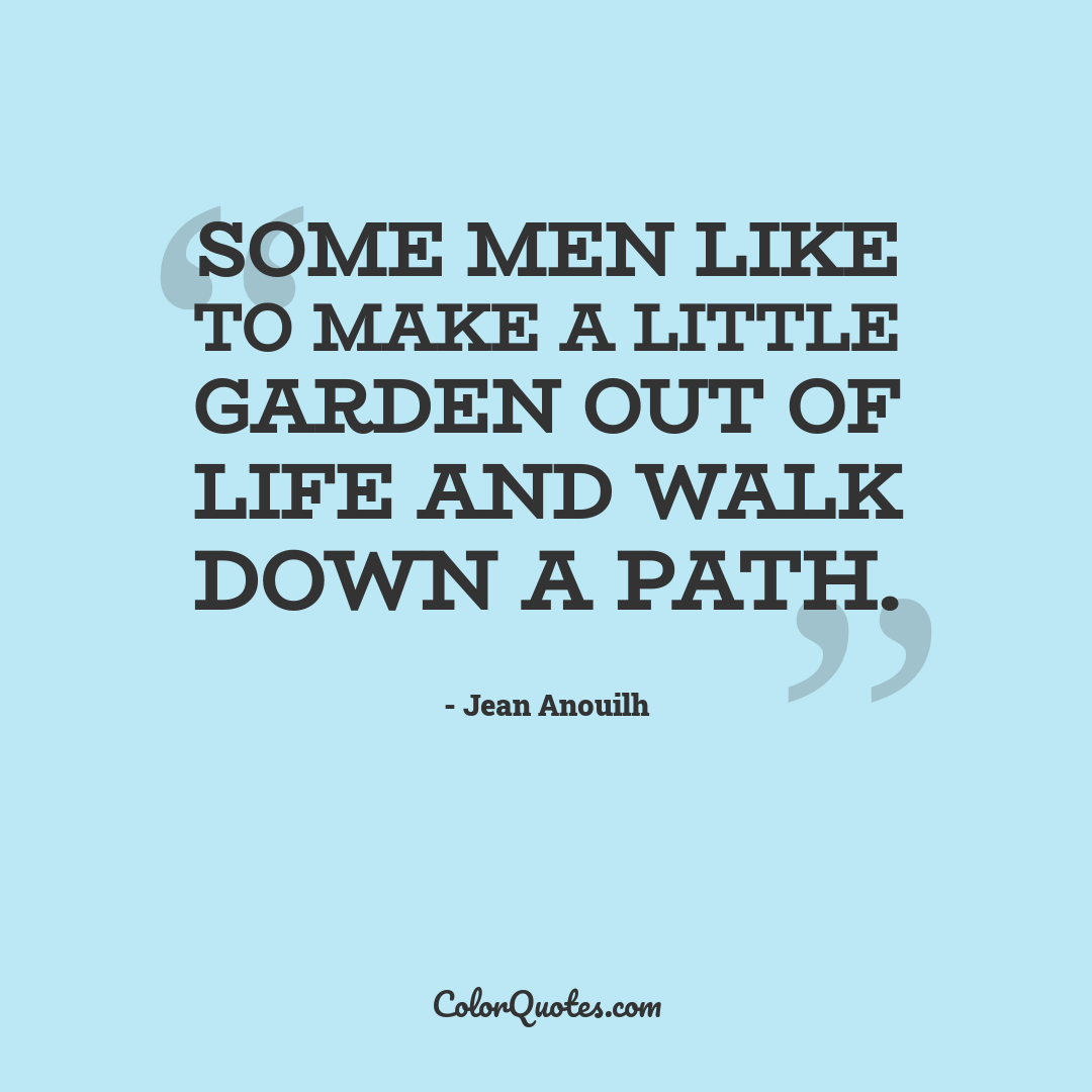 Some men like to make a little garden out of life and walk down a path.