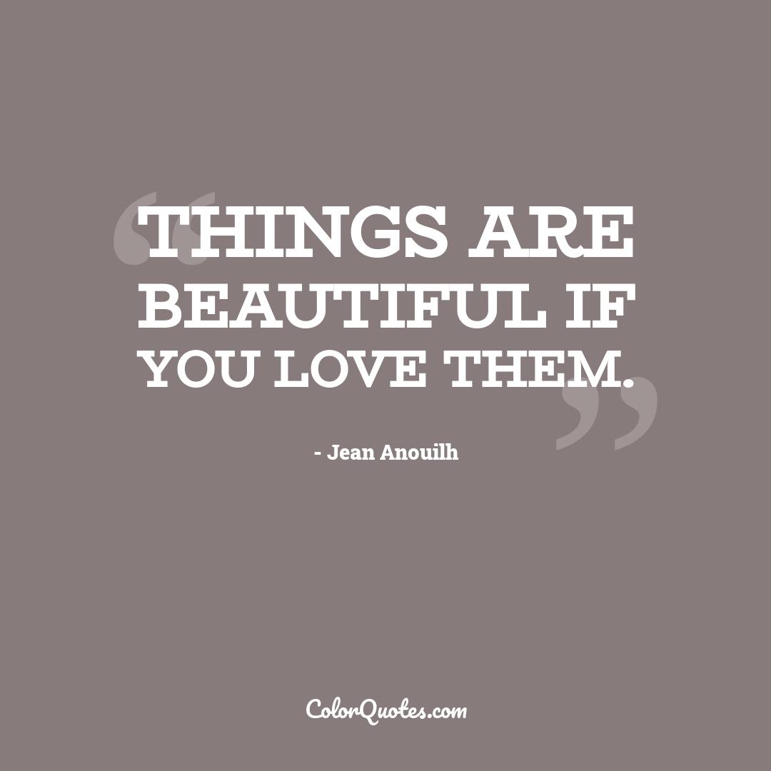 Things are beautiful if you love them.