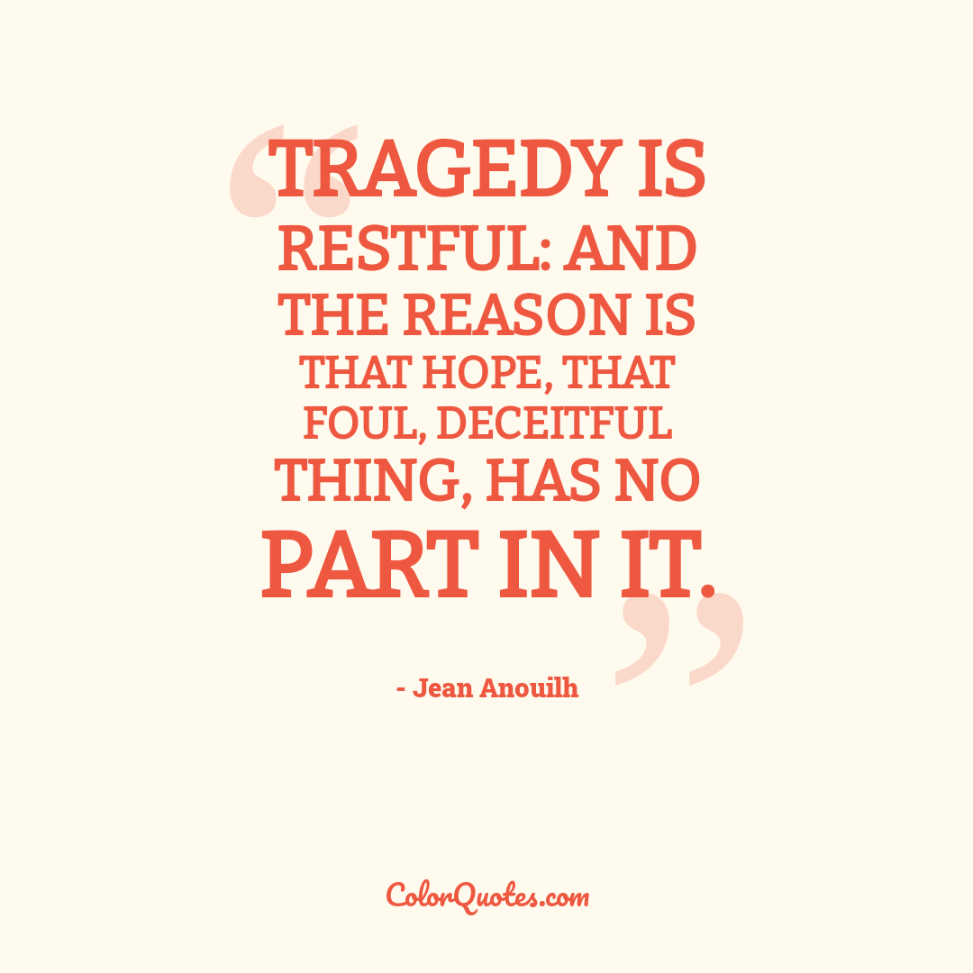 Tragedy is restful: and the reason is that hope, that foul, deceitful thing, has no part in it.
