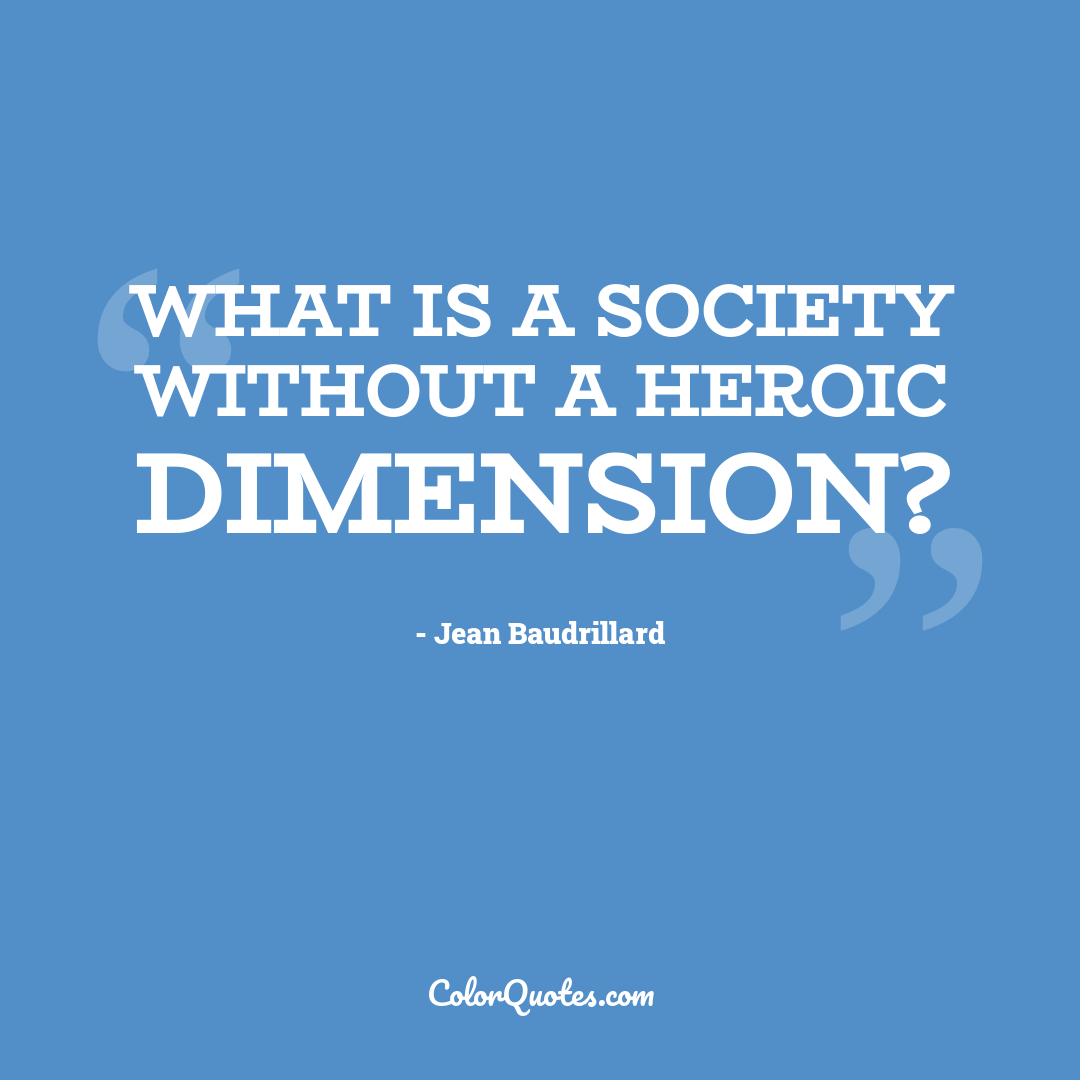 What is a society without a heroic dimension?