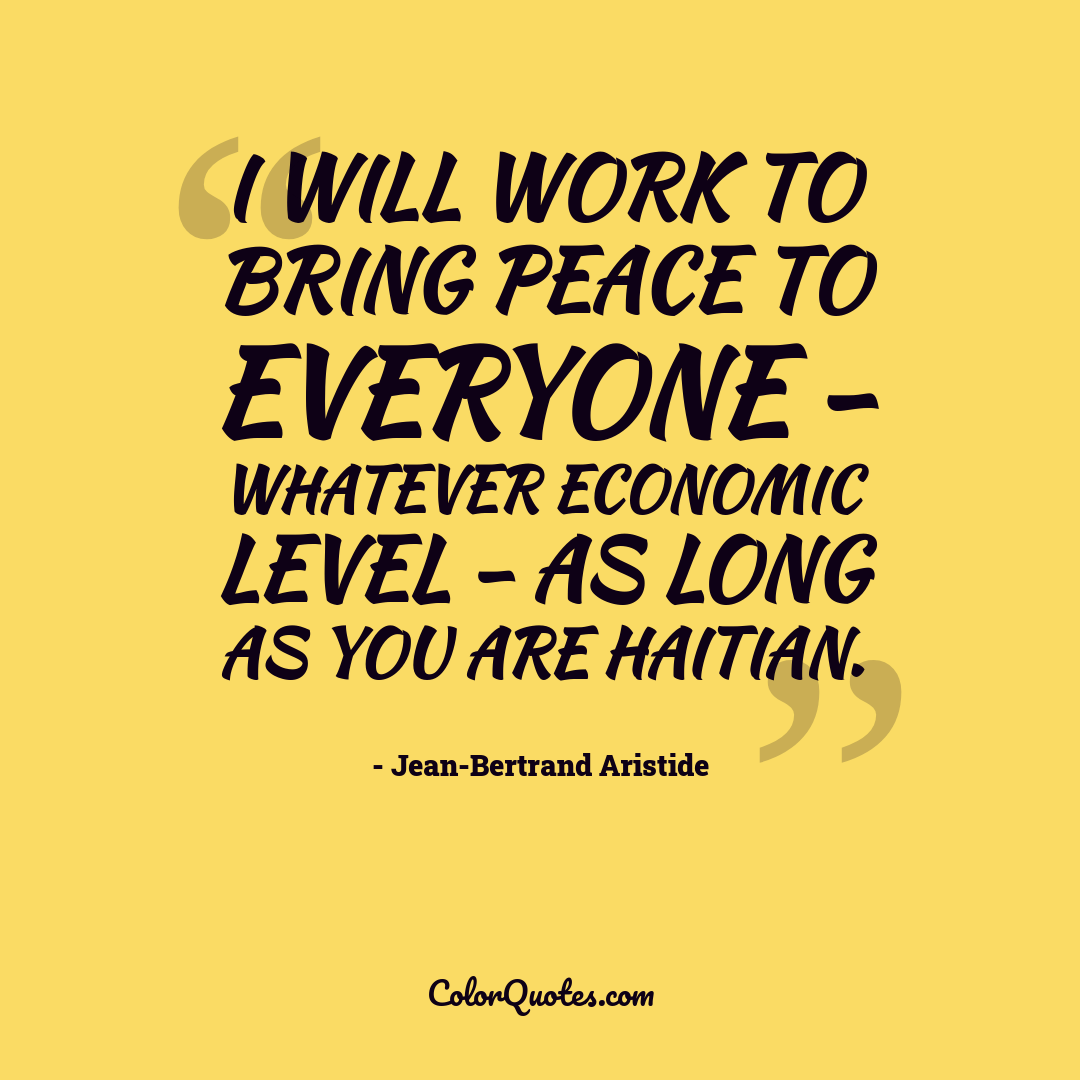 I will work to bring peace to everyone - whatever economic level - as long as you are Haitian.