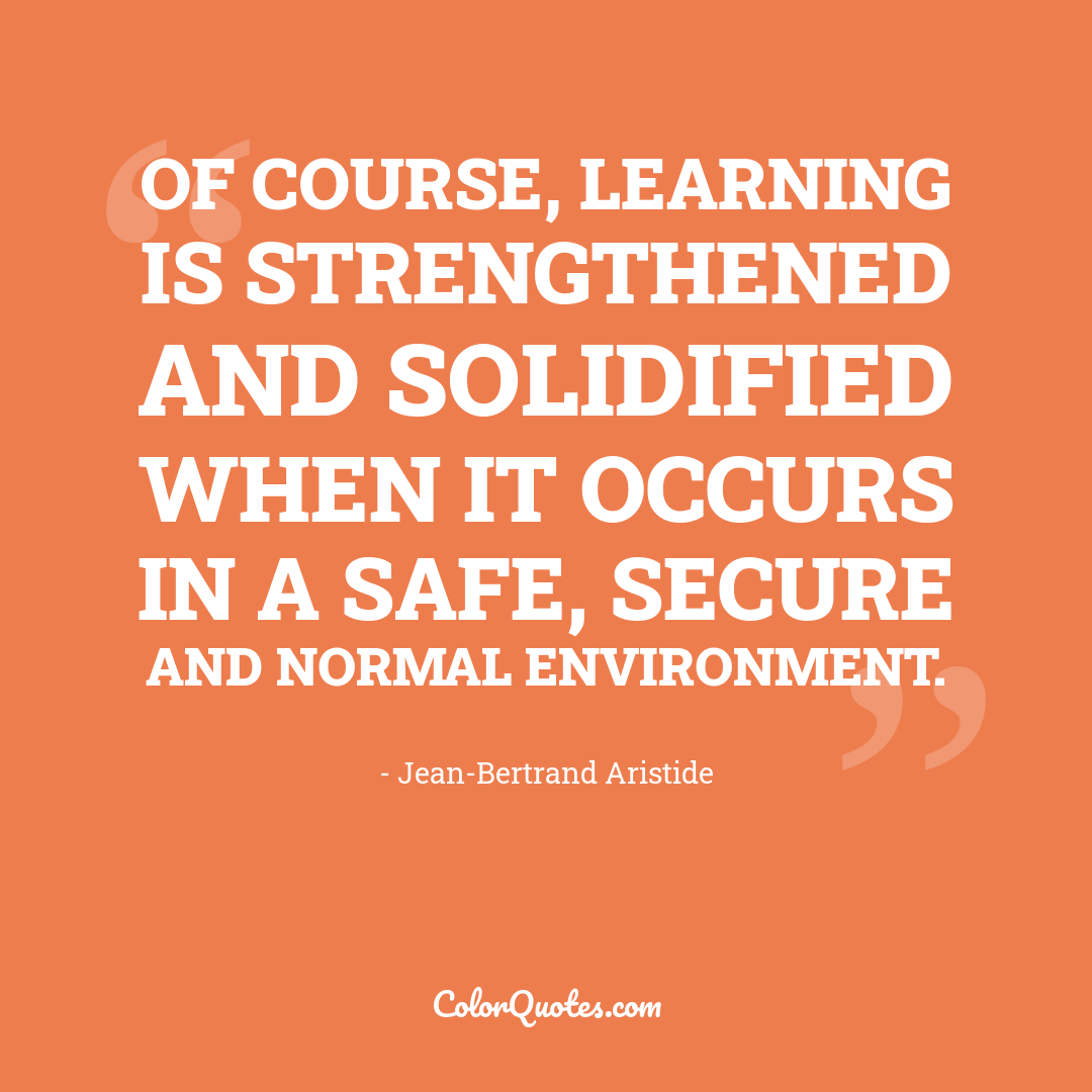 Of course, learning is strengthened and solidified when it occurs in a safe, secure and normal environment.