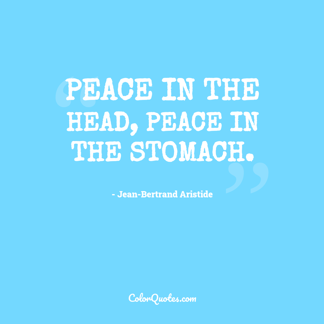 Peace in the head, peace in the stomach.