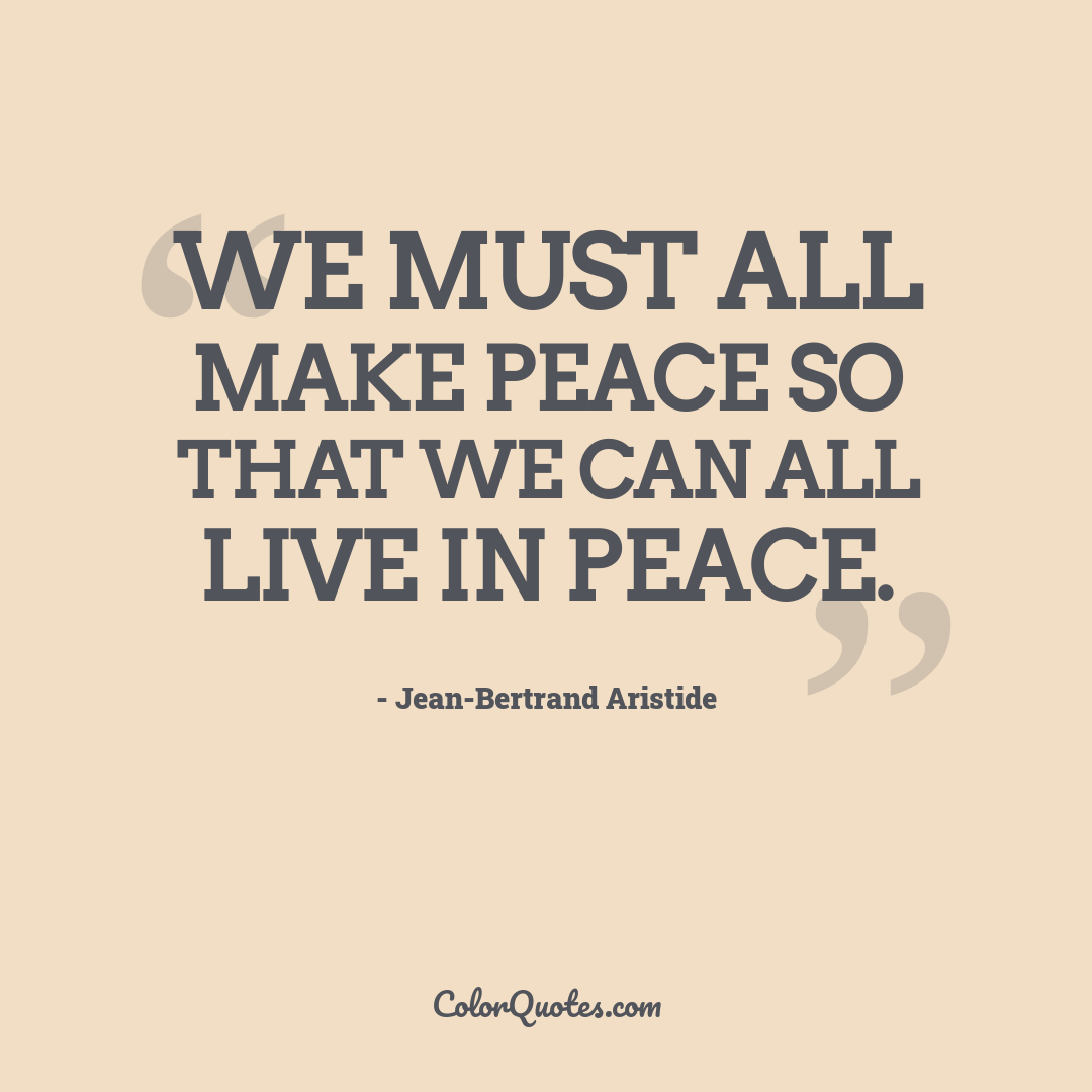 We must all make peace so that we can all live in peace.