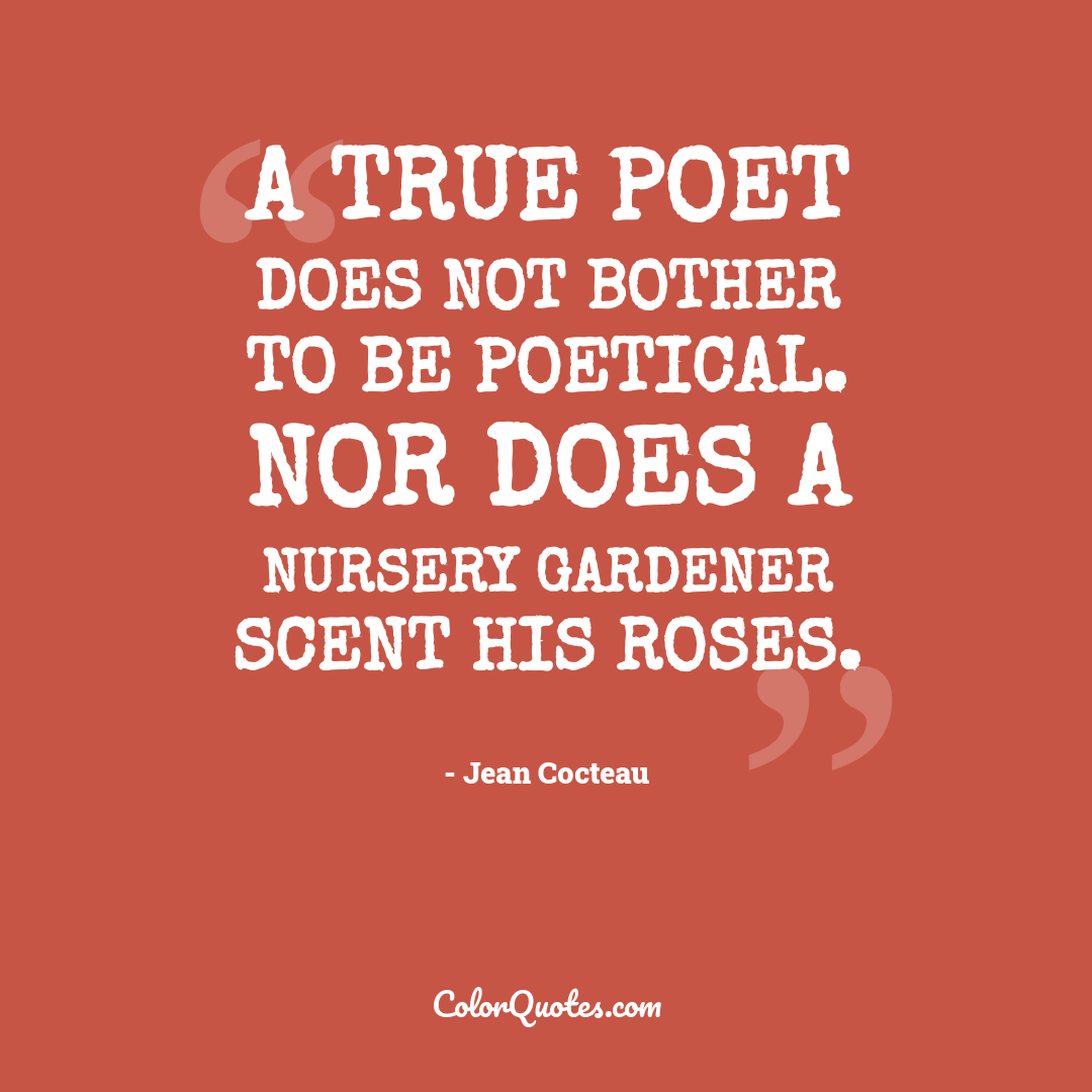 A true poet does not bother to be poetical. Nor does a nursery gardener scent his roses.
