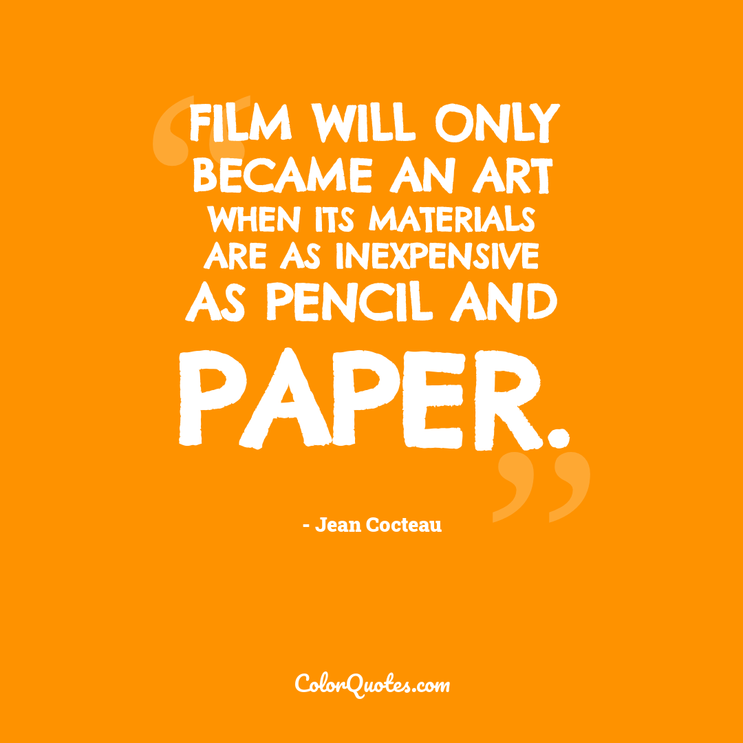 Film will only became an art when its materials are as inexpensive as pencil and paper.