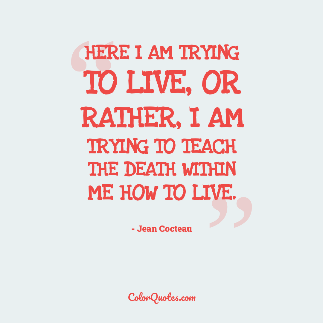 Here I am trying to live, or rather, I am trying to teach the death within me how to live.