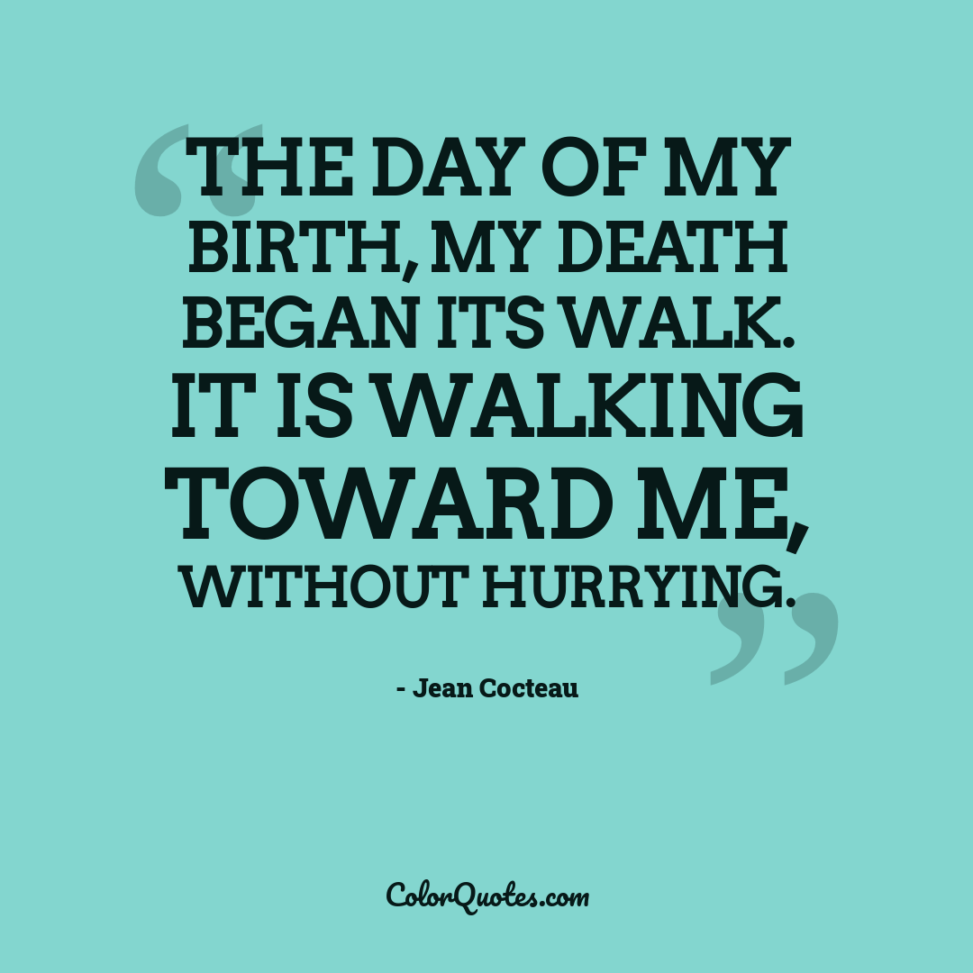 The day of my birth, my death began its walk. It is walking toward me, without hurrying.