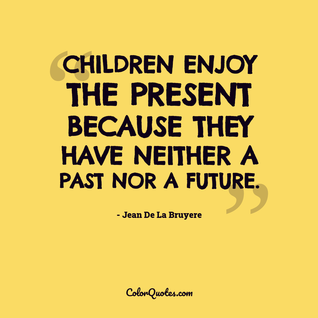 Children enjoy the present because they have neither a past nor a future.