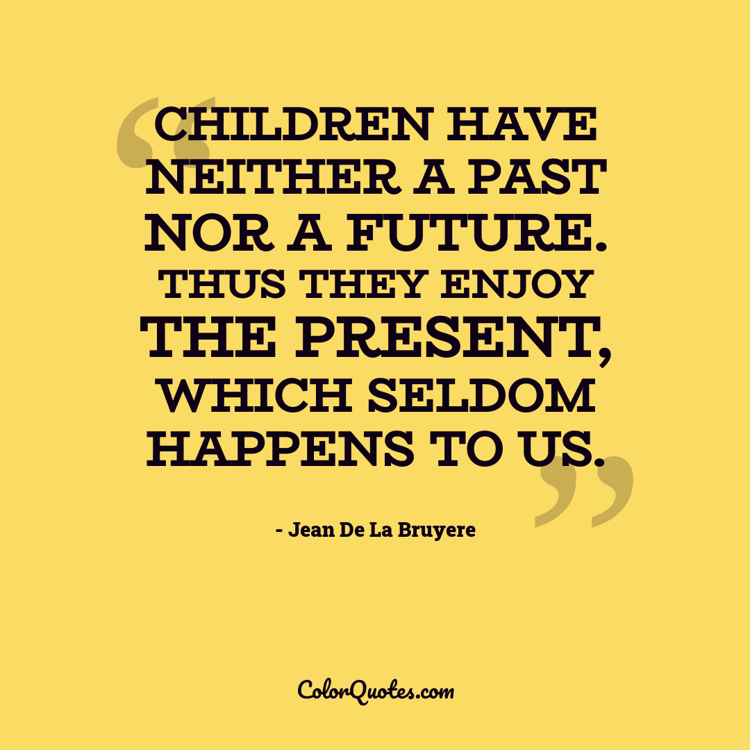 Children have neither a past nor a future. Thus they enjoy the present, which seldom happens to us.