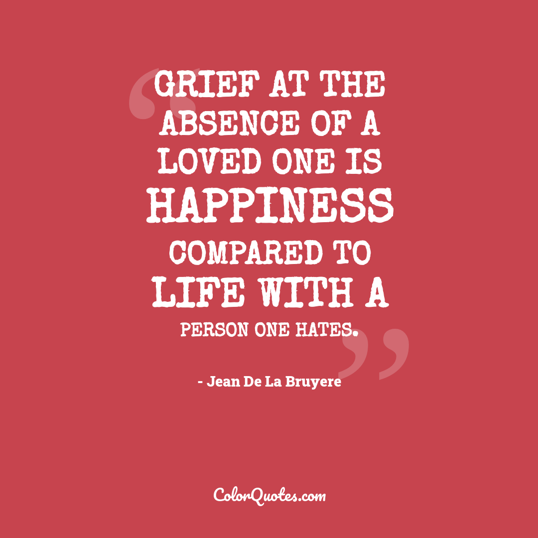 Grief at the absence of a loved one is happiness compared to life with a person one hates.