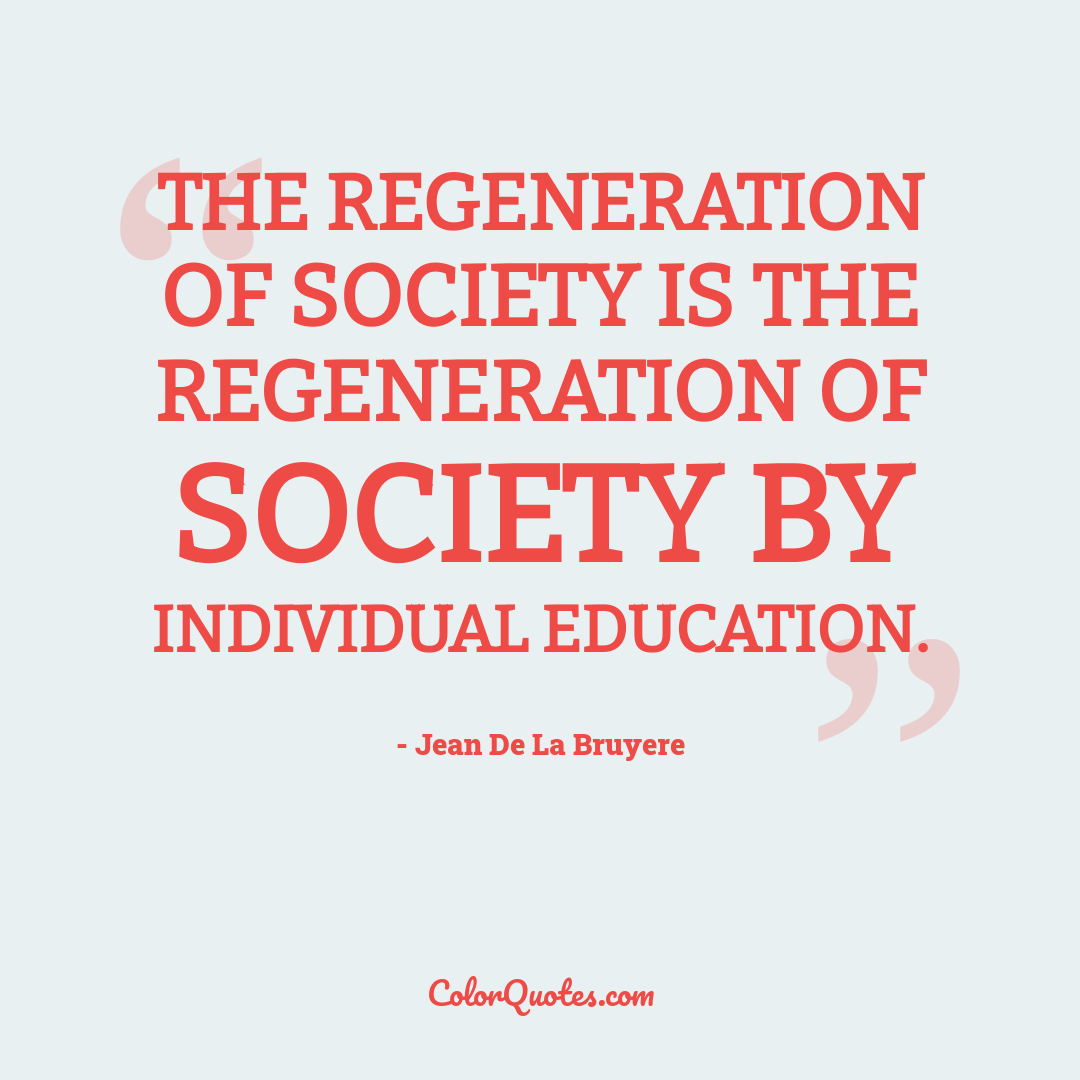 The regeneration of society is the regeneration of society by individual education.