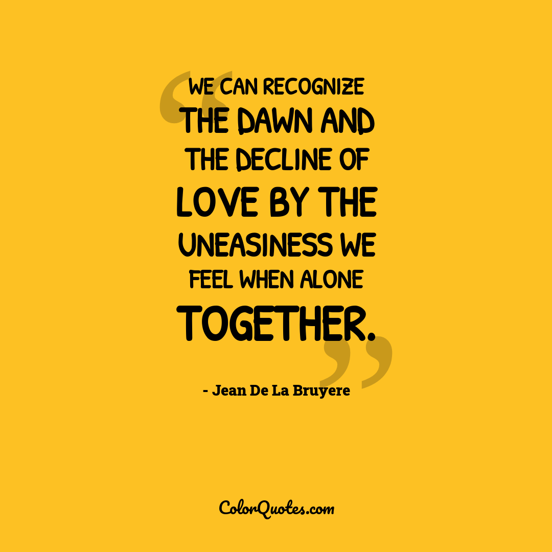 We can recognize the dawn and the decline of love by the uneasiness we feel when alone together.