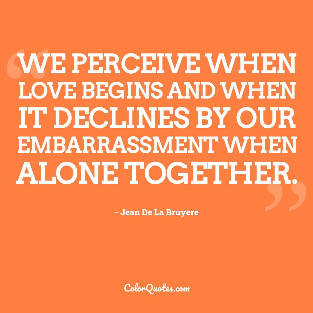We perceive when love begins and when it declines by our embarrassment when alone together.