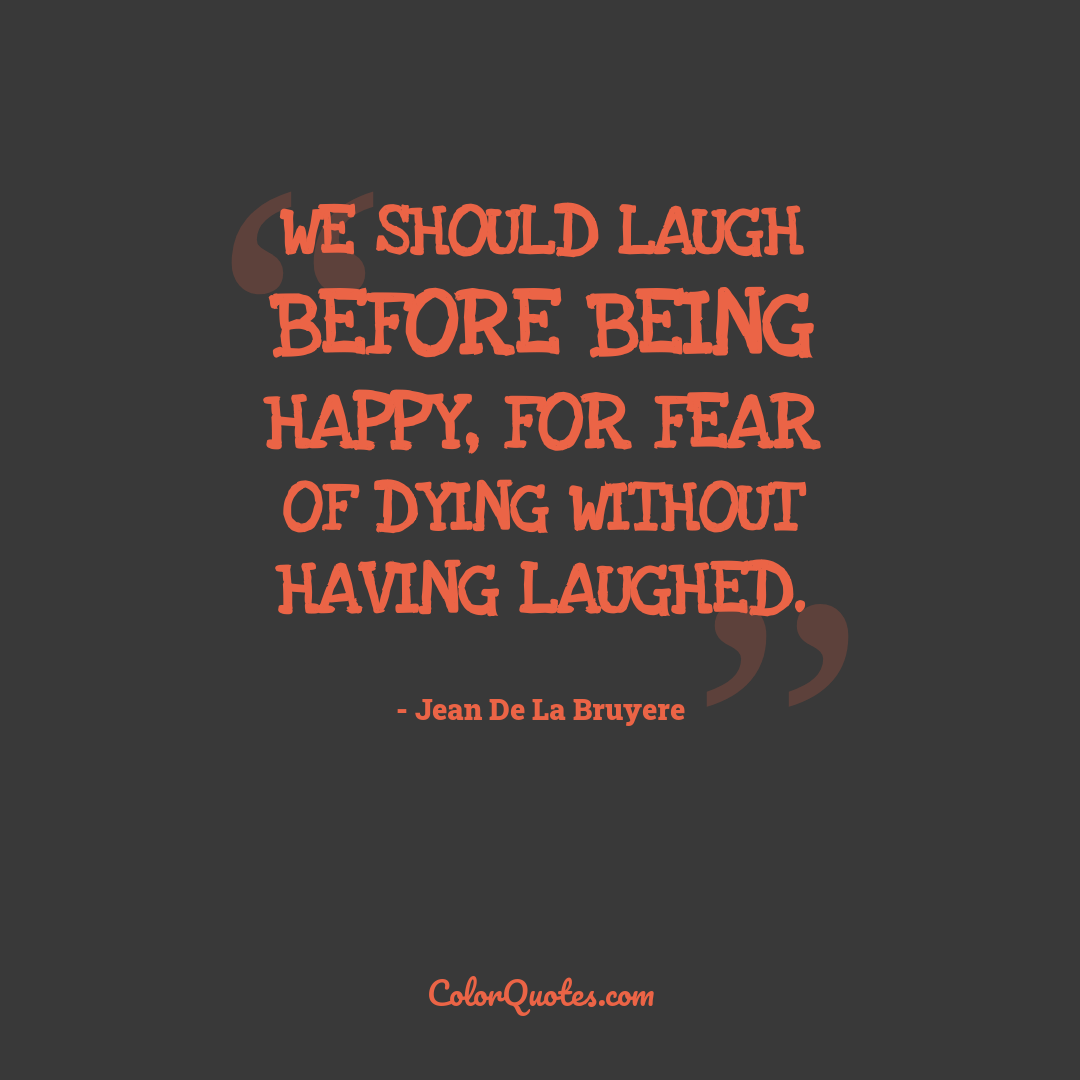 We should laugh before being happy, for fear of dying without having laughed.
