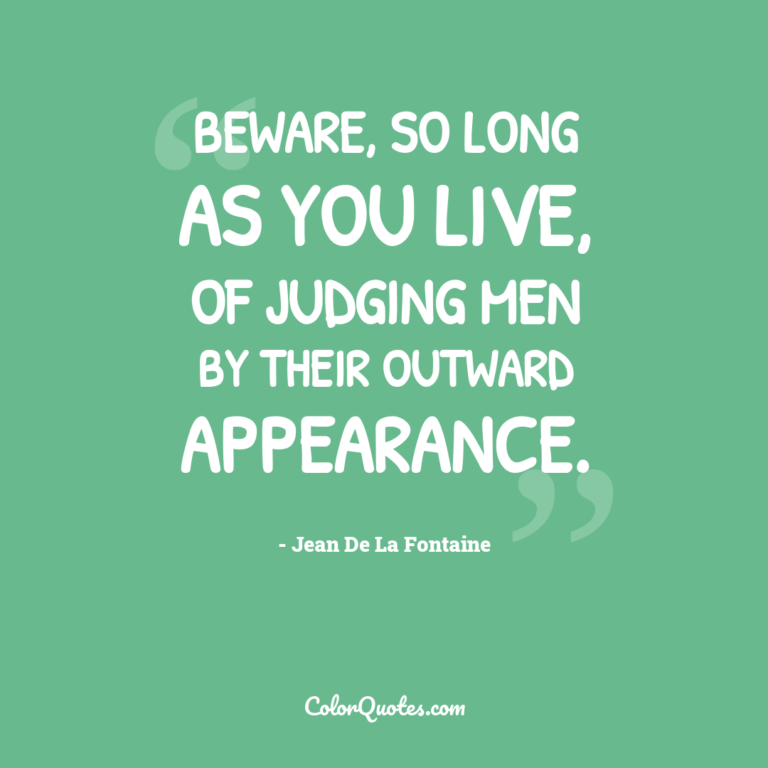 Beware, so long as you live, of judging men by their outward appearance.