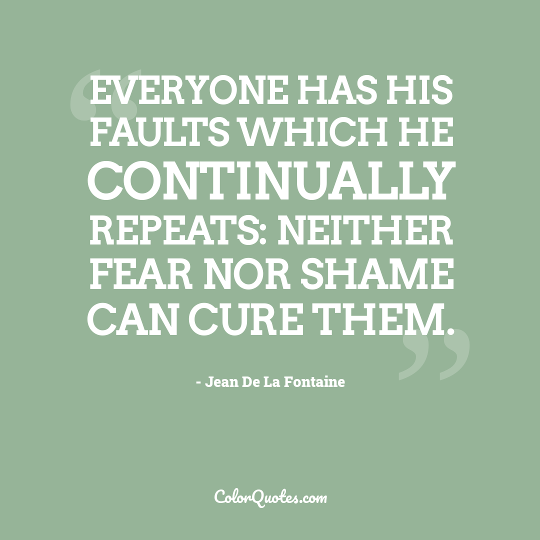 Everyone has his faults which he continually repeats: neither fear nor shame can cure them.