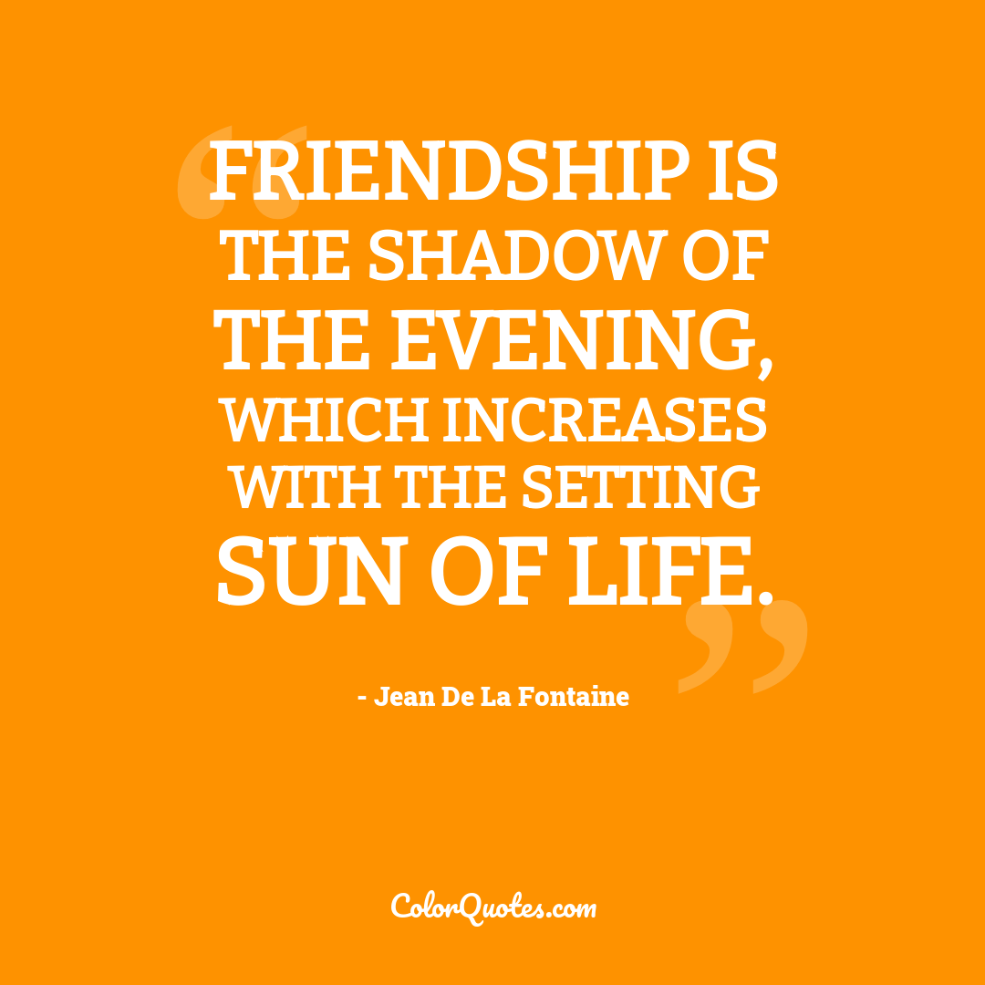 Friendship is the shadow of the evening, which increases with the setting sun of life.