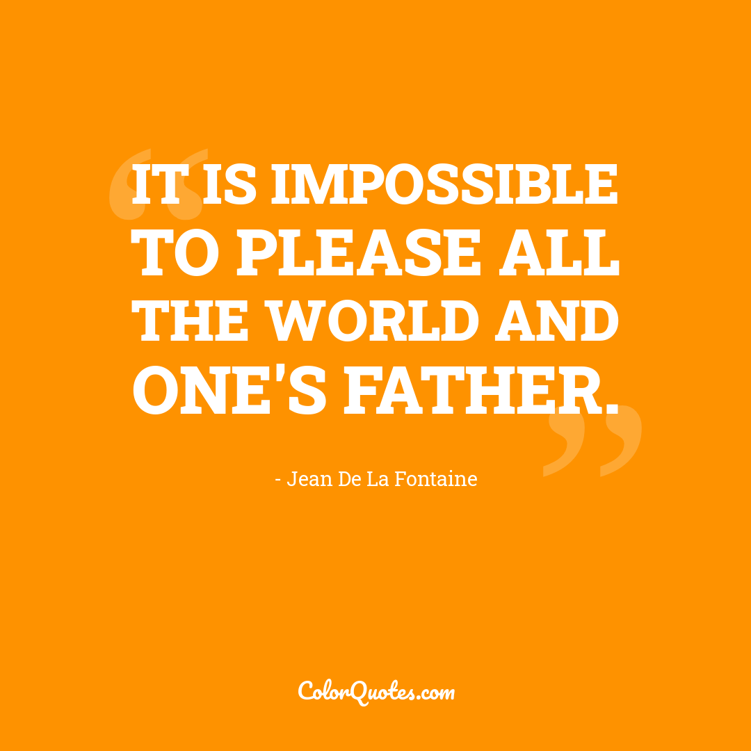 It is impossible to please all the world and one's father.