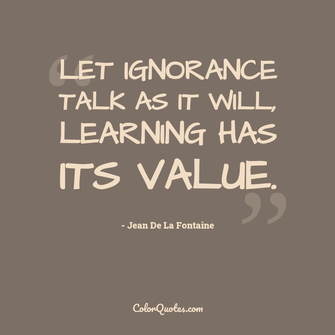 Let ignorance talk as it will, learning has its value.