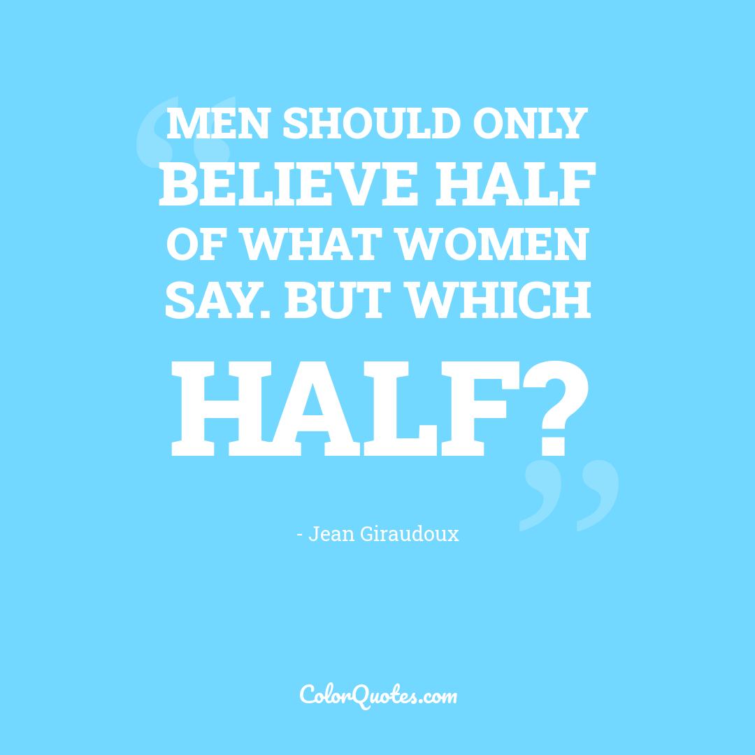 Men should only believe half of what women say. But which half?