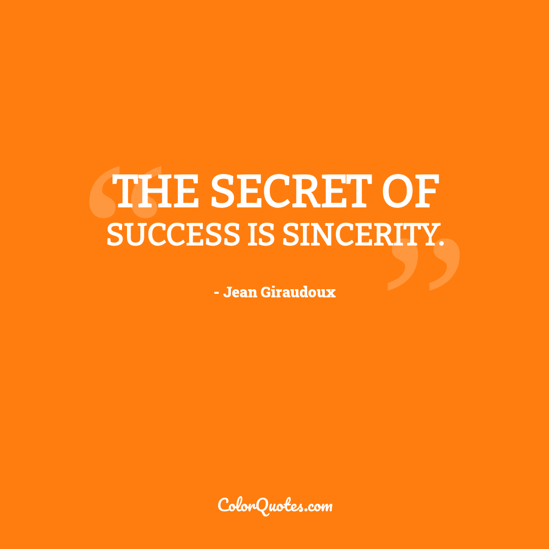 The secret of success is sincerity.