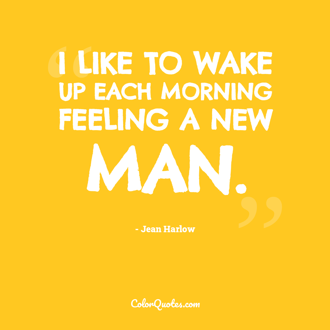 I like to wake up each morning feeling a new man.