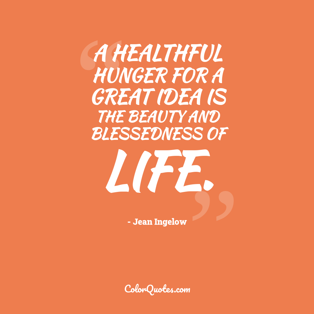 A healthful hunger for a great idea is the beauty and blessedness of life.