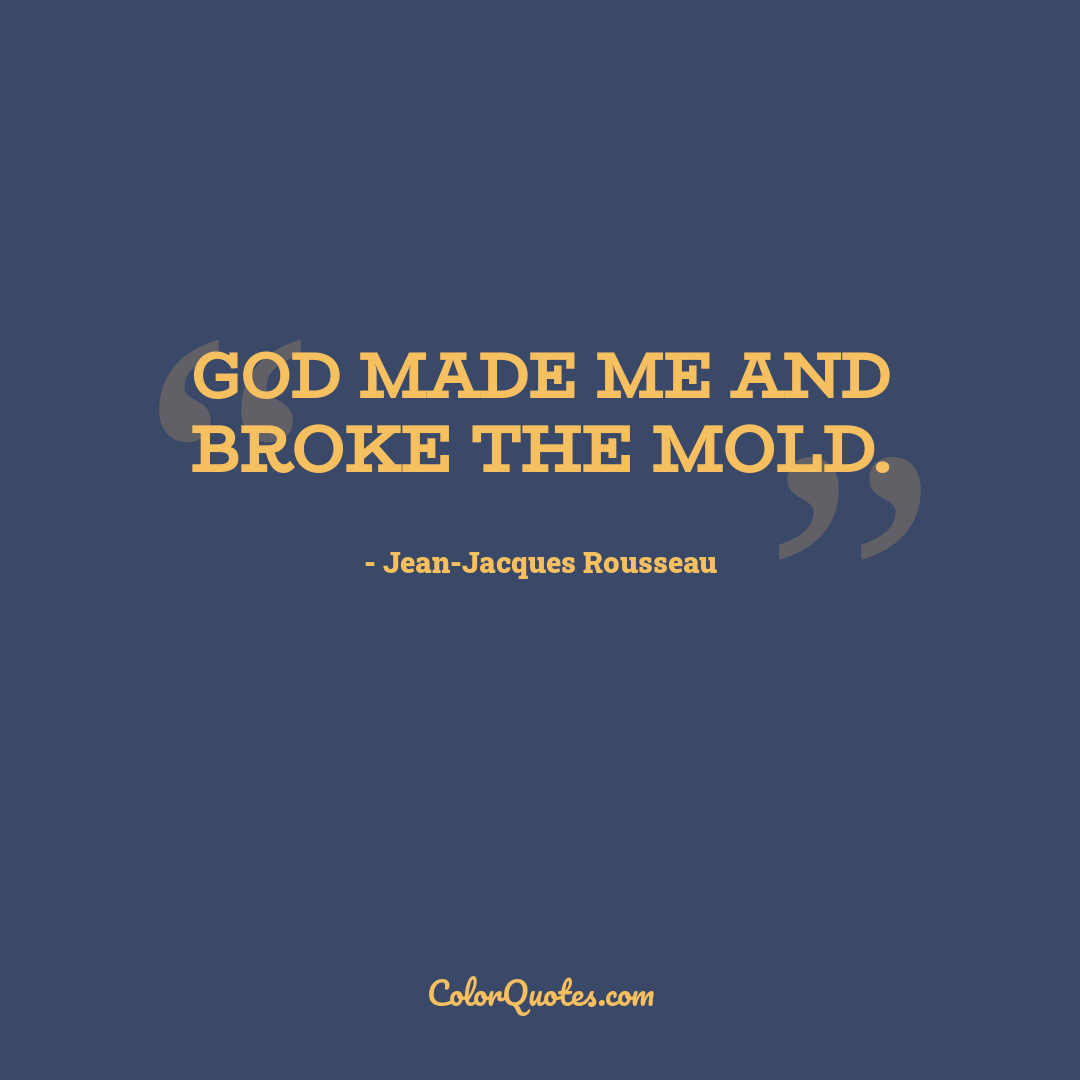 God made me and broke the mold.