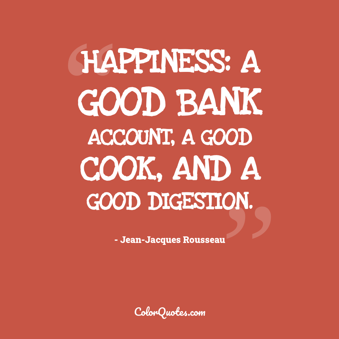 Happiness: a good bank account, a good cook, and a good digestion.