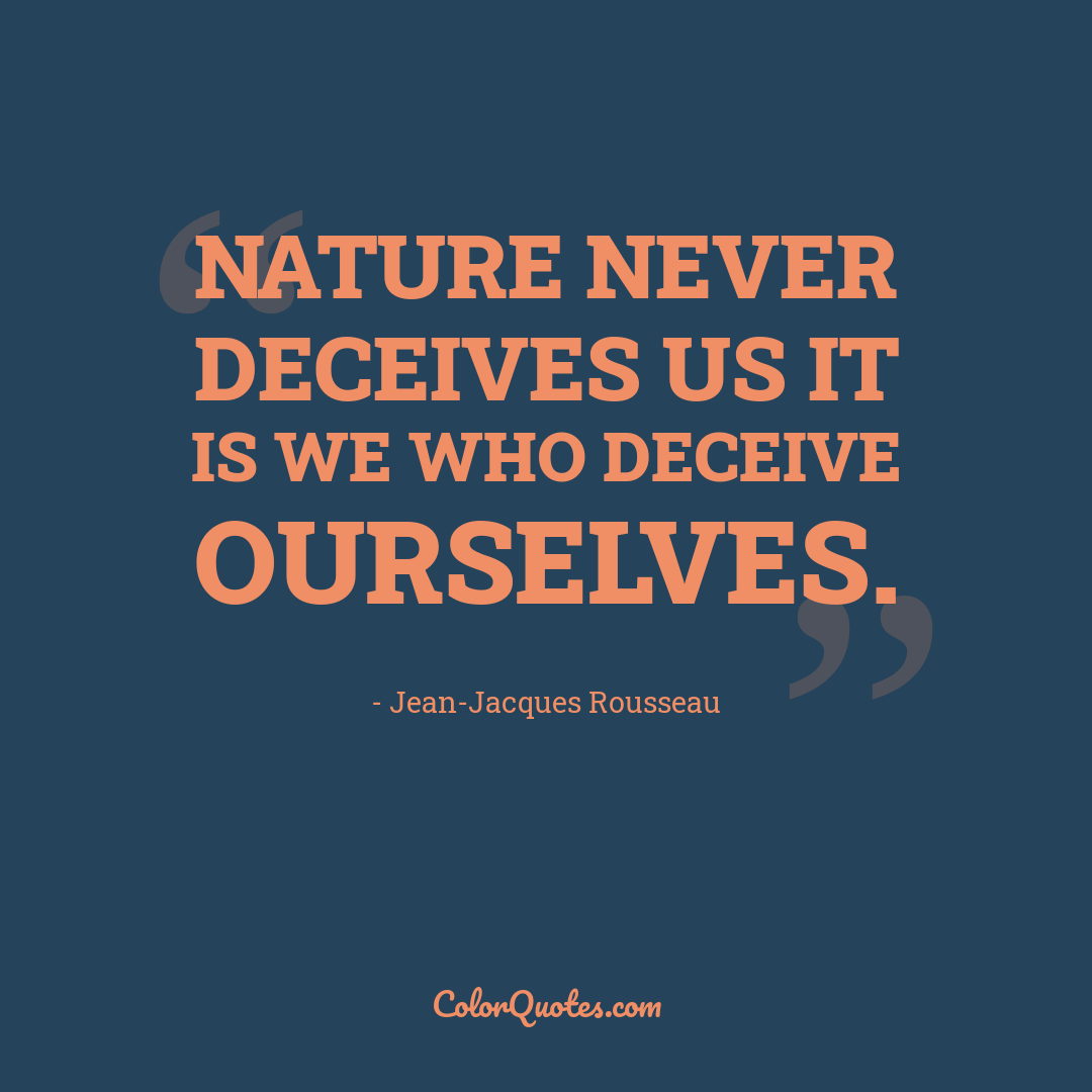 Nature never deceives us it is we who deceive ourselves.