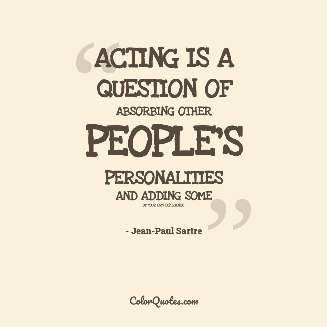 Acting is a question of absorbing other people's personalities and adding some of your own experience.