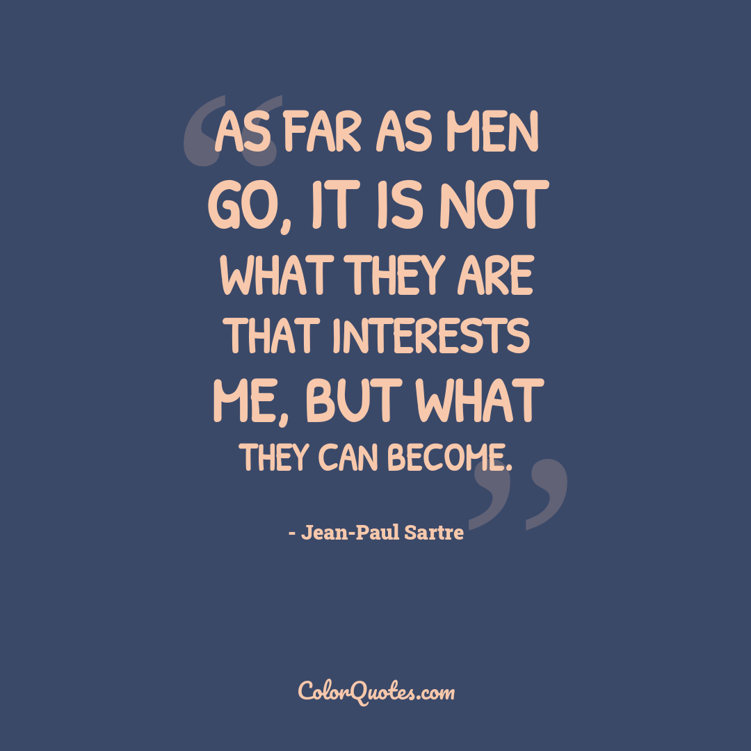 As far as men go, it is not what they are that interests me, but what they can become.
