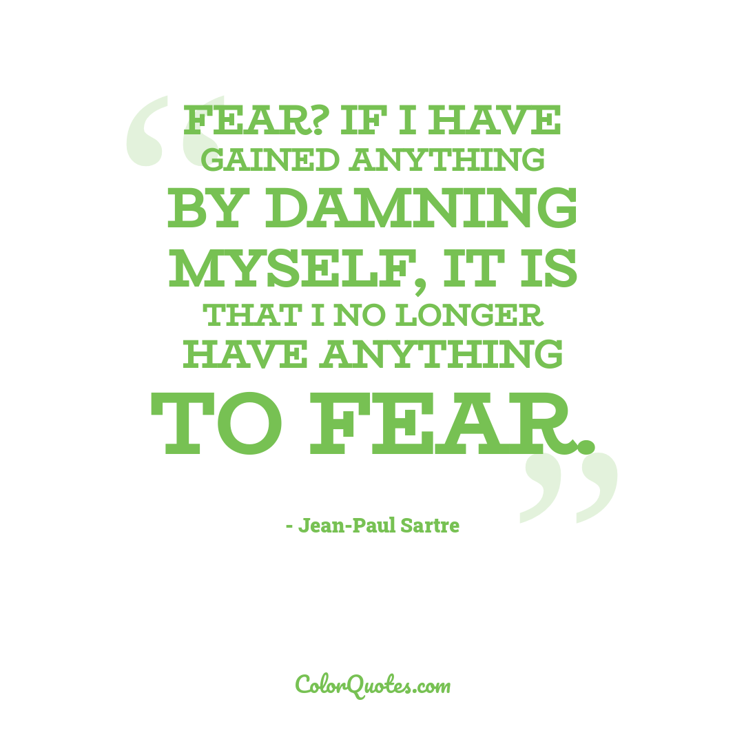 Fear? If I have gained anything by damning myself, it is that I no longer have anything to fear.