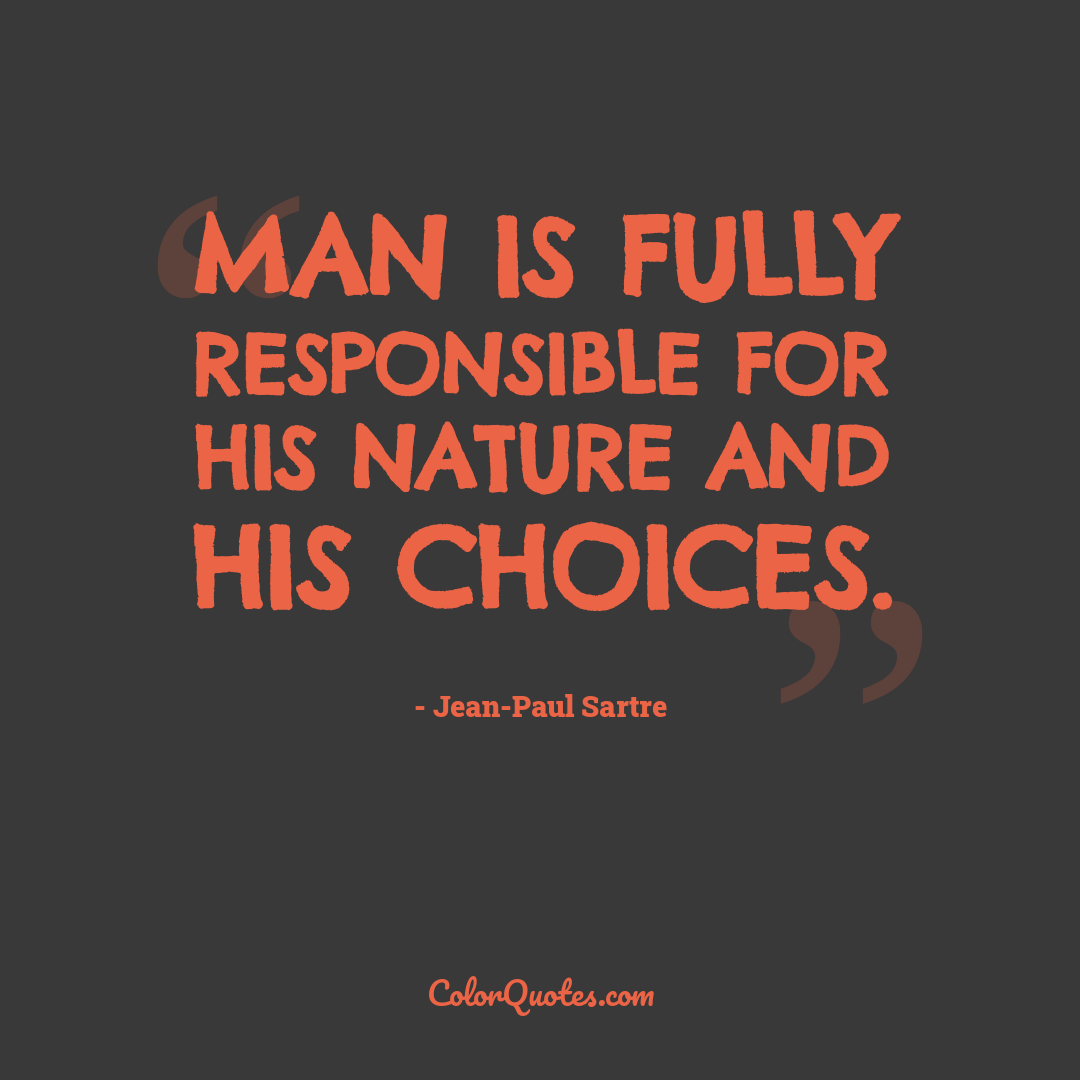 Man is fully responsible for his nature and his choices.