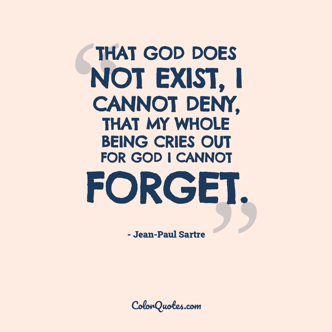 That God does not exist, I cannot deny, That my whole being cries out for God I cannot forget.