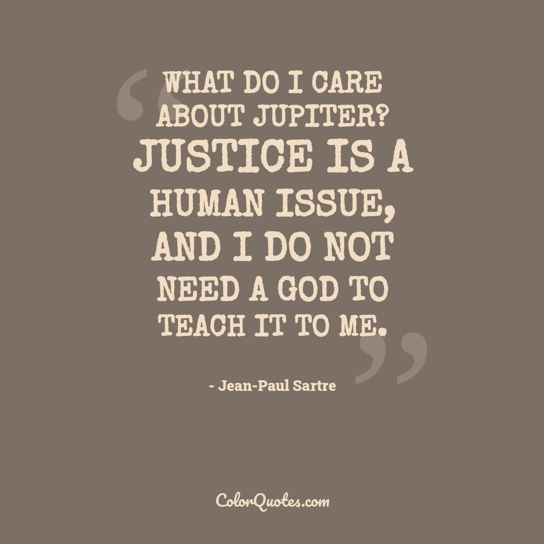 What do I care about Jupiter? Justice is a human issue, and I do not need a god to teach it to me.