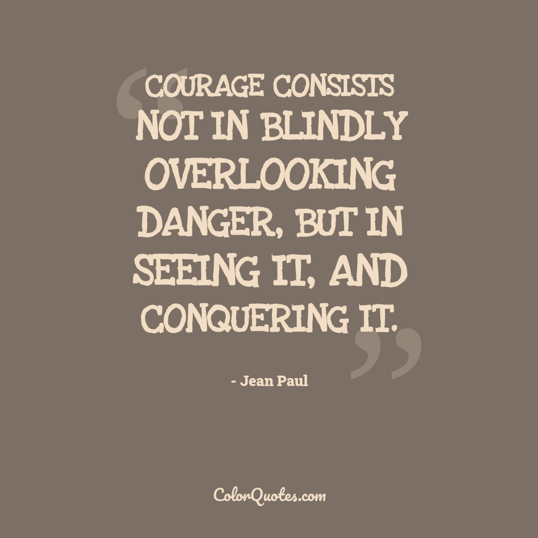 Courage consists not in blindly overlooking danger, but in seeing it, and conquering it.