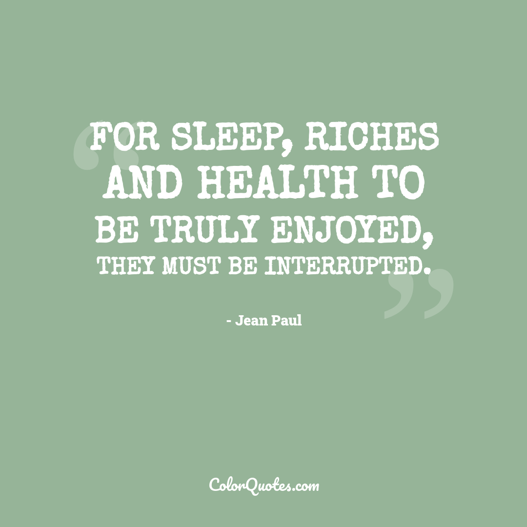 For sleep, riches and health to be truly enjoyed, they must be interrupted.
