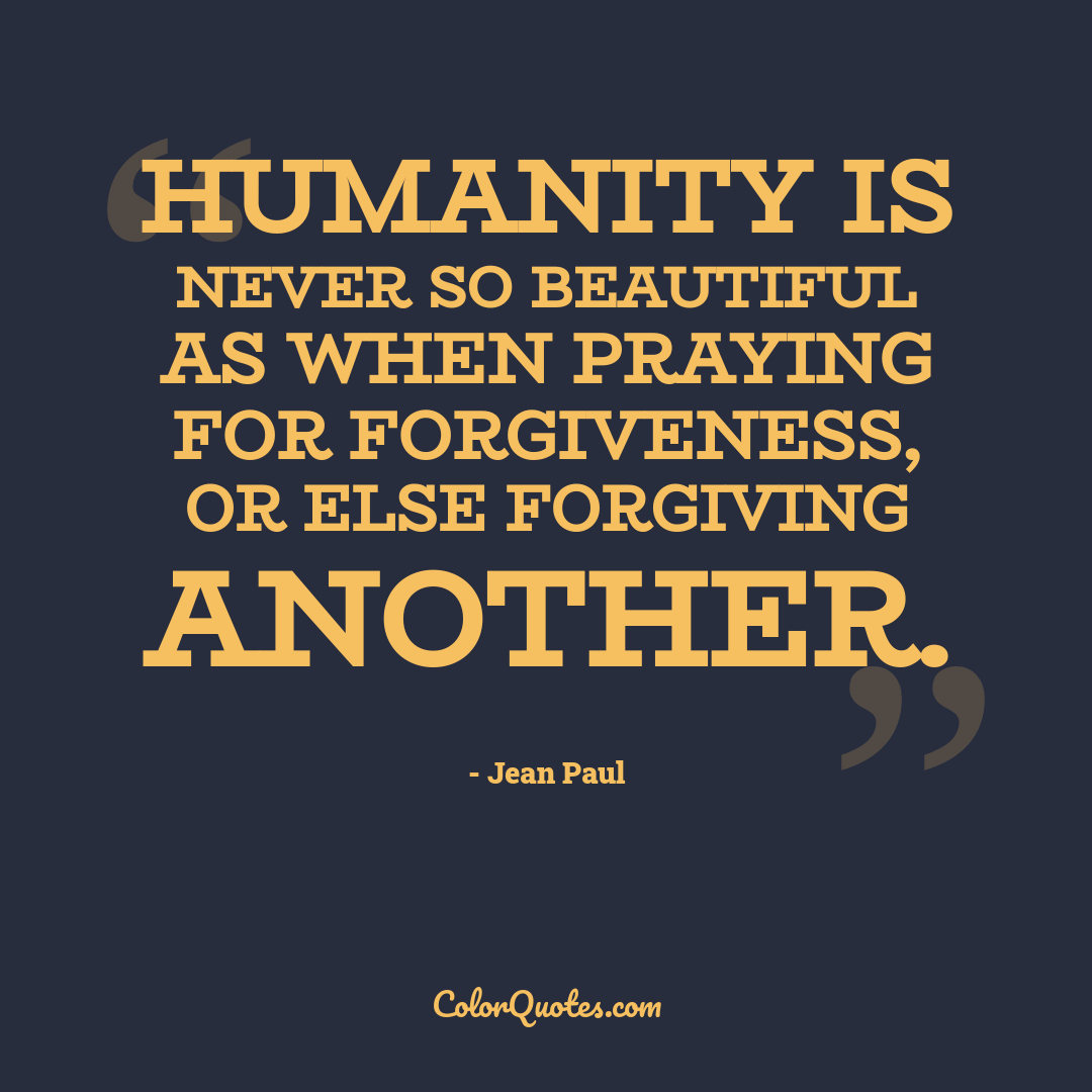 Humanity is never so beautiful as when praying for forgiveness, or else forgiving another.